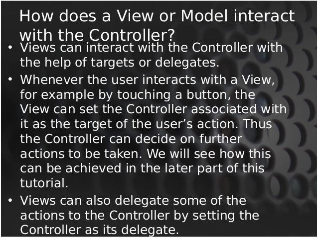 How does a View or Model interact  with the Controller?  • Views can interact with the Controller with  the help of target...