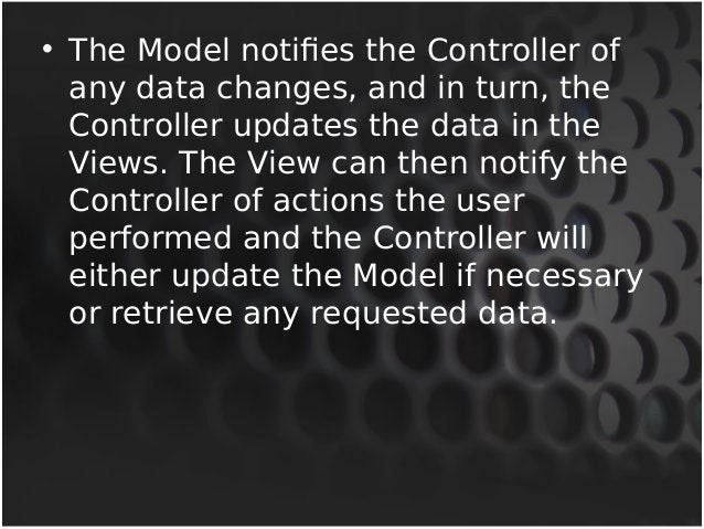 • The Model notifies the Controller of  any data changes, and in turn, the  Controller updates the data in the  Views. The...