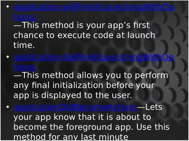 • applicationWillResignActive:—Lets you know  that your app is transitioning away from  being the foreground app. Use this...