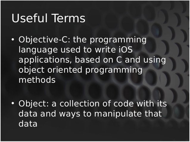 Useful Terms  • Objective-C: the programming  language used to write iOS  applications, based on C and using  object orien...