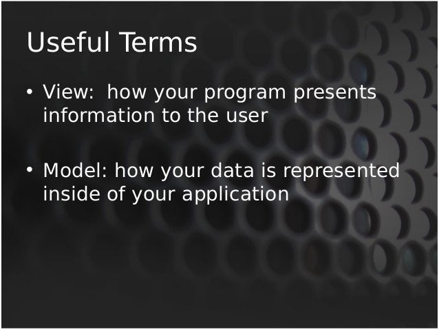 Useful Terms  • View: how your program presents  information to the user  • Model: how your data is represented  inside of...