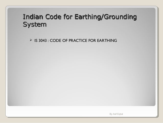 Indian Code for Earthing/GroundingIndian Code for Earthing/Grounding SystemSystem  IS 3043 : CODE OF PRACTICE FOR EARTHIN...