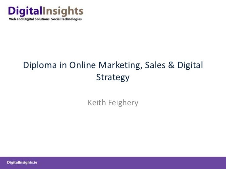 Diploma in Online Marketing, Sales & Digital Strategy<br />Keith Feighery<br />