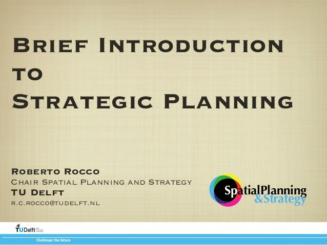Brief Introduction to Strategic Planning Roberto Rocco Chair Spatial Planning and Strategy  TU Delft  r.c.rocco@tudelft.nl...