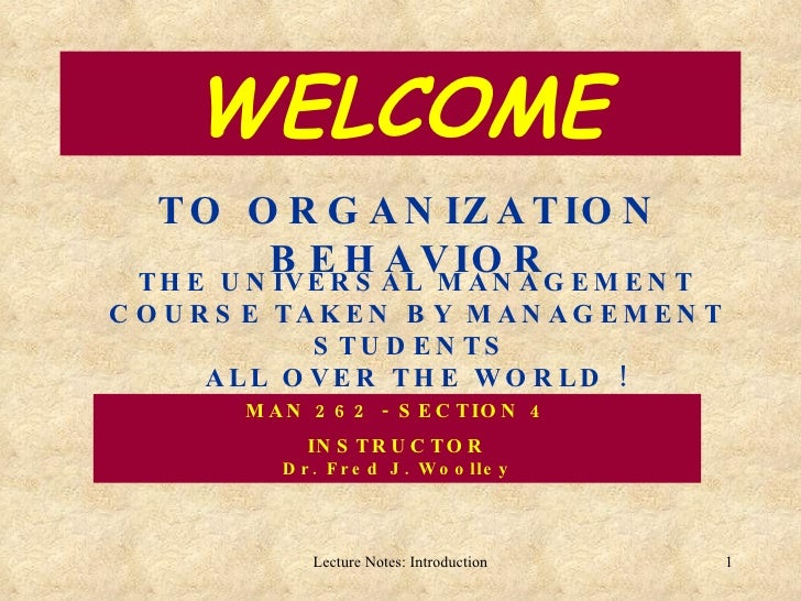 WELCOME TO ORGANIZATION BEHAVIOR THE UNIVERSAL MANAGEMENT COURSE TAKEN BY MANAGEMENT STUDENTS  ALL OVER THE WORLD ! MAN 26...