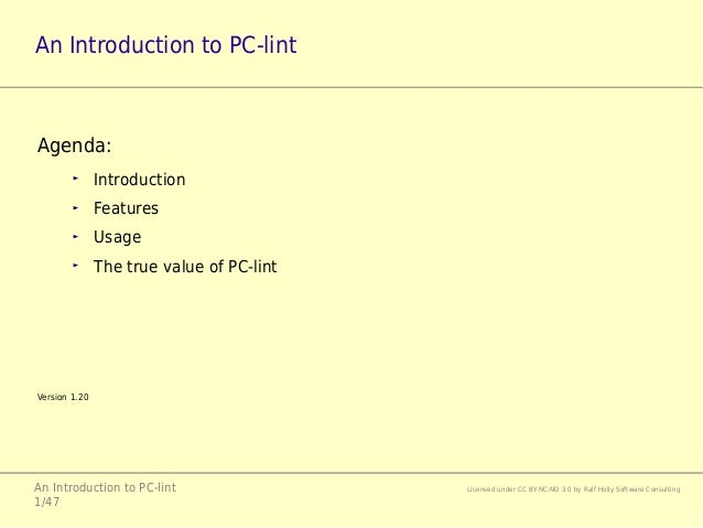 An Introduction to PC-lint Licensed under CC BY-NC-ND 3.0 by Ralf Holly Software Consulting 1/47 An Introduction to PC-lin...