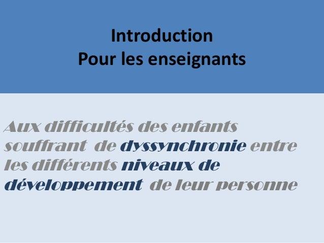 IntroductionPour les enseignantsAux difficultés des enfantssouffrant de dyssynchronie entreles différents niveaux dedévelo...
