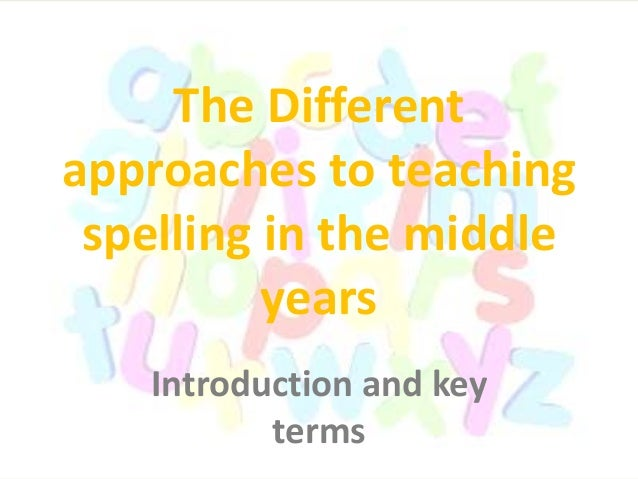 The Different approaches to teaching spelling in the middle years Introduction and key terms