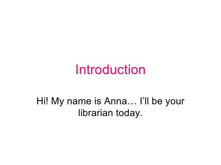 Introduction Hi! My name is Anna… I'll be your librarian today.
