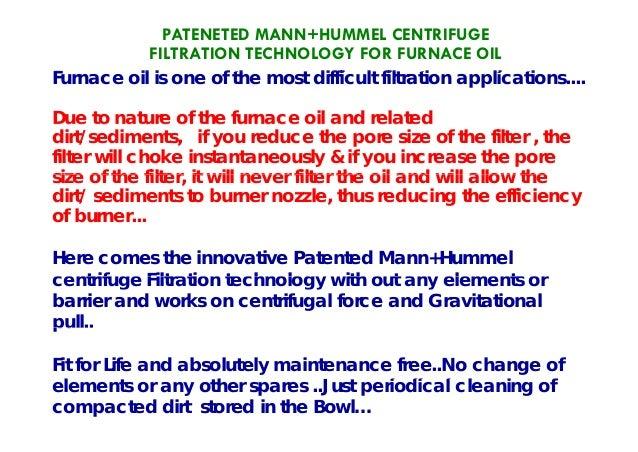 PATENETED MANN+HUMMEL CENTRIFUGE FILTRATION TECHNOLOGY FOR FURNACE OIL F il i f th t diffi lt filt ti li tiFurnace oil is ...