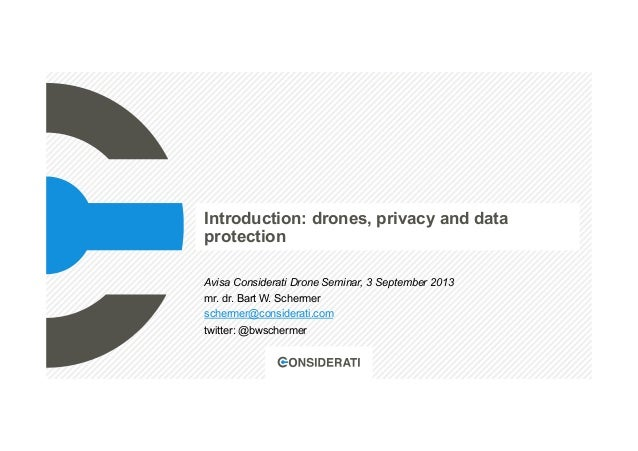 Introduction: drones, privacy and data protection Avisa Considerati Drone Seminar, 3 September 2013 mr. dr. Bart W. Scherm...