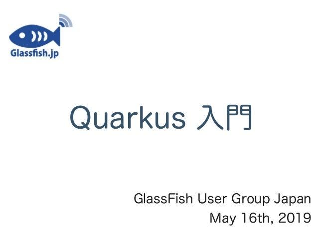 Quarkus 入門 GlassFish User Group Japan May 16th, 2019