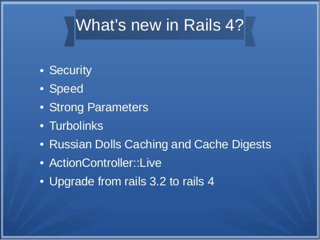 What's new in Rails 4? ●  Security  ●  Speed  ●  Strong Parameters  ●  Turbolinks  ●  Russian Dolls Caching and Cache Dige...