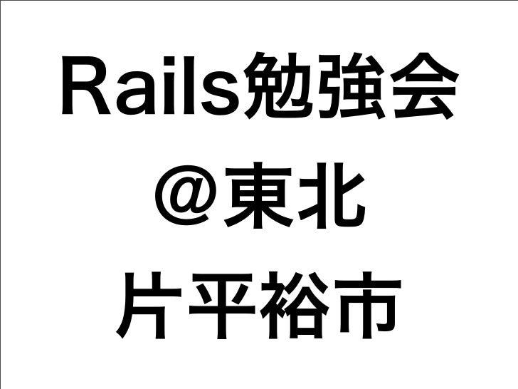 Rails勉強会  @東北 片平裕市