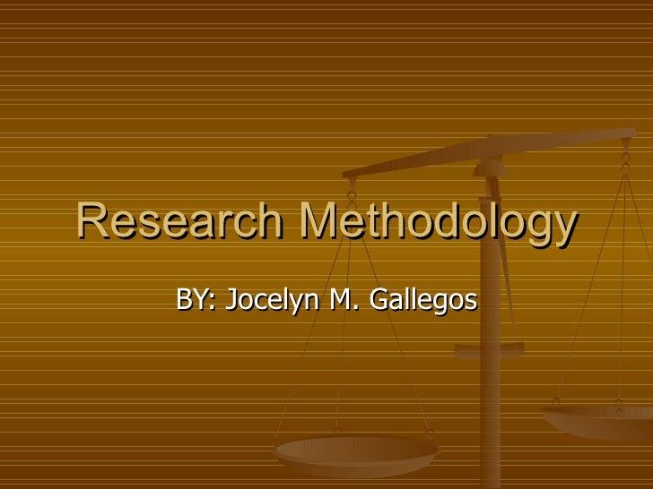 Research Methodology   BY: Jocelyn M. Gallegos