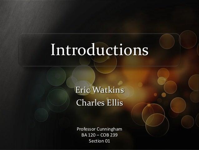 Introductions   Eric Watkins   Charles Ellis   Professor Cunningham     BA 120 – COB 239         Section 01