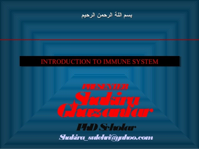 INTRODUCTION TO IMMUNE SYSTEMINTRODUCTION TO IMMUNE SYSTEM PRESENTER Shakira Ghazanfar PhDScholar Shakira_sulehri@yahoo.co...