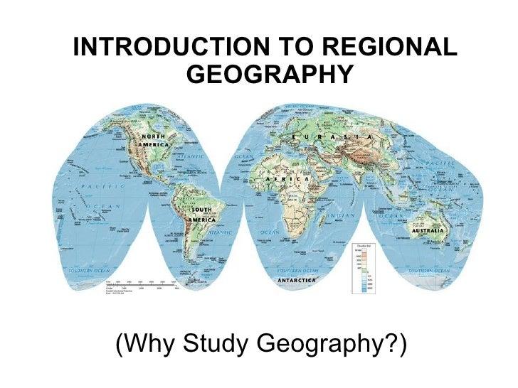 <ul><li>INTRODUCTION TO REGIONAL GEOGRAPHY  </li></ul>(Why Study Geography?)