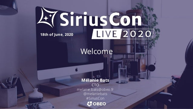 Welcome 18th of June, 2020 Mélanie Bats CTO melanie.bats@obeo.fr @melaniebats #SiriusCon