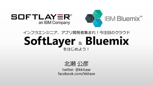 インフラエンジニア、アプリ開発者集まれ!今注目のクラウド SoftLayer & Bluemixをはじめよう! 北瀬 公彦 twitter: @kkitase facebook.com/kkitase