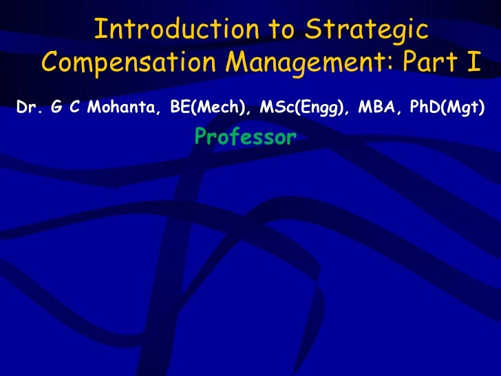 Introduction to Strategic  Compensation Management: Part IDr. G C Mohanta, BE(Mech), MSc(Engg), MBA, PhD(Mgt)             ...