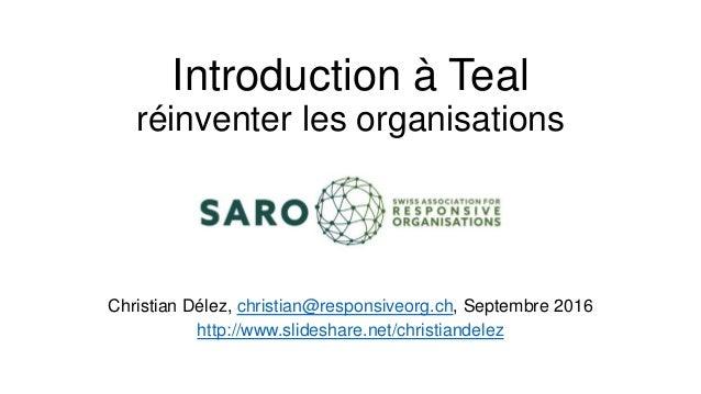 Introduction à Teal réinventer les organisations Christian Délez, christian@responsiveorg.ch, Septembre 2016 http://www.sl...