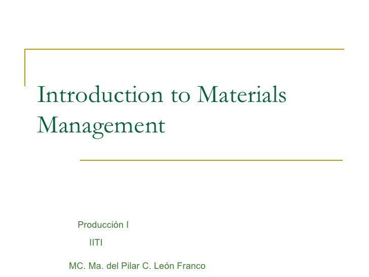 Introduction to Materials Management Producción I IITI MC. Ma. del Pilar C. León Franco