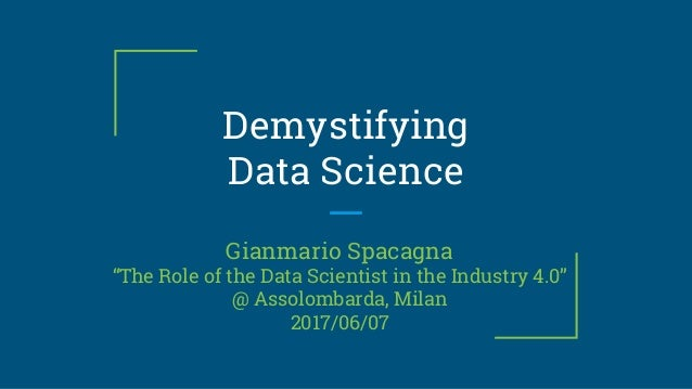 "Demystifying Data Science Gianmario Spacagna ""The Role of the Data Scientist in the Industry 4.0"" @ Assolombarda, Milan 20..."