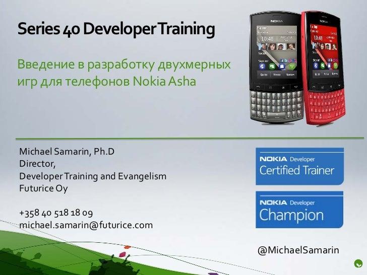 Series 40 Developer TrainingВведение в разработку двухмерныхигр для телефонов Nokia AshaMichael Samarin, Ph.DDirector,Deve...