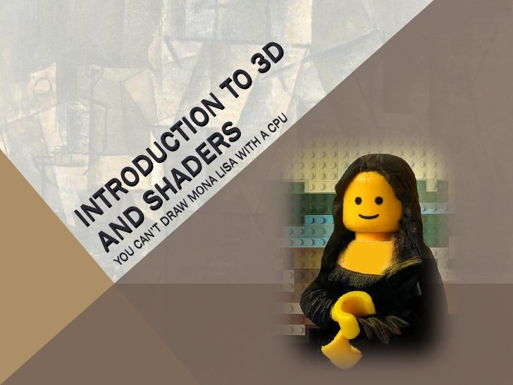 INTRODUCTION TO 3D  AND SHADERS YOU CAN'T DRAW MONA LISA WITH A CPU