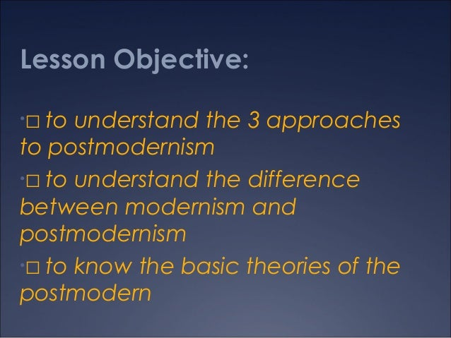 Lesson Objective: to understand the 3 approaches to postmodernism • to understand the difference between modernism and po...