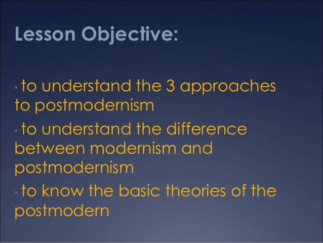 Lesson Objective: to understand the 3 approaches to postmodernism • to understand the difference between modernism and pos...