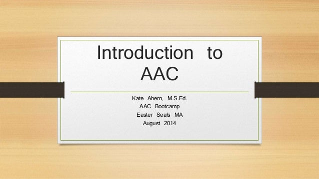 Introduction to AAC Kate Ahern, M.S.Ed. AAC Bootcamp Easter Seals MA August 2014