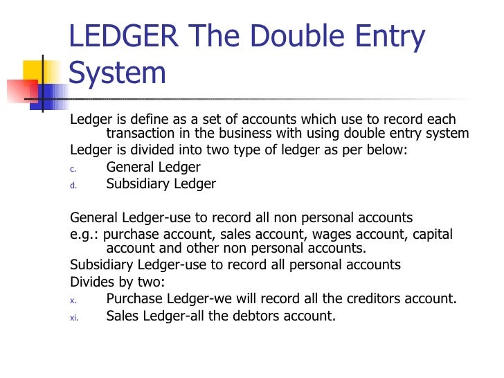 LEDGER The Double Entry System <ul><li>Ledger is define as a set of accounts which use to record each transaction in the b...