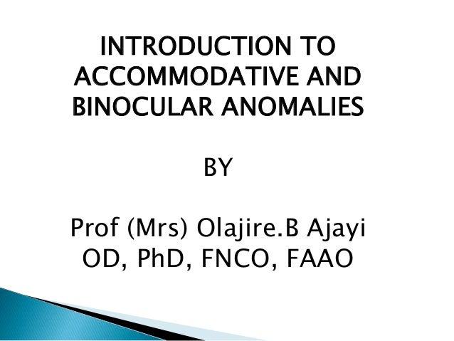 INTRODUCTION TO ACCOMMODATIVE AND BINOCULAR ANOMALIES BY Prof (Mrs) Olajire.B Ajayi OD, PhD, FNCO, FAAO