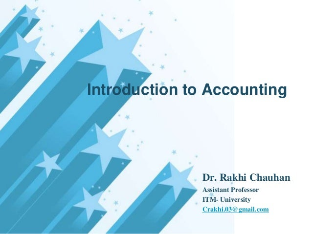 Introduction to Accounting  Dr. Rakhi Chauhan Assistant Professor ITM- University Crakhi.03@gmail.com