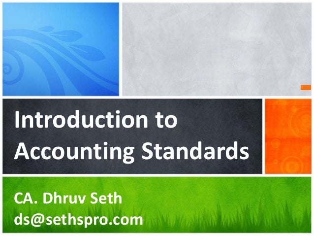 Introduction to Accounting Standards CA. Dhruv Seth ds@sethspro.com