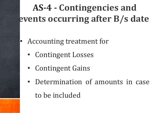 AS-4 - Contingencies and events occurring after B/s date • Accounting treatment for • Contingent Losses • Contingent Gains...