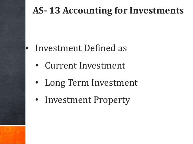 AS- 13 Accounting for Investments • Investment Defined as • Current Investment • Long Term Investment • Investment Property
