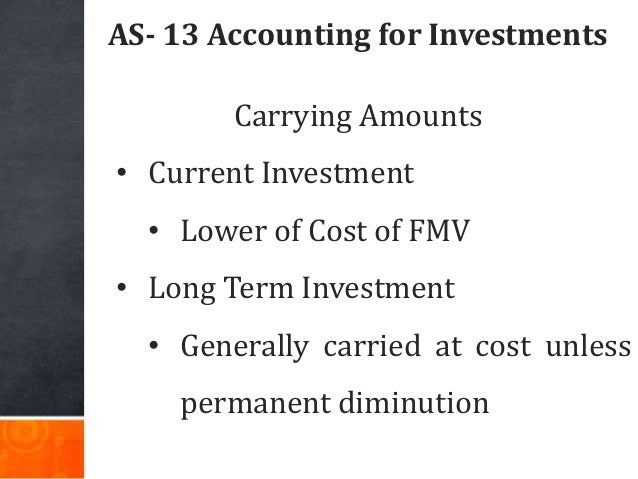 AS- 13 Accounting for Investments Carrying Amounts • Current Investment • Lower of Cost of FMV • Long Term Investment • Ge...
