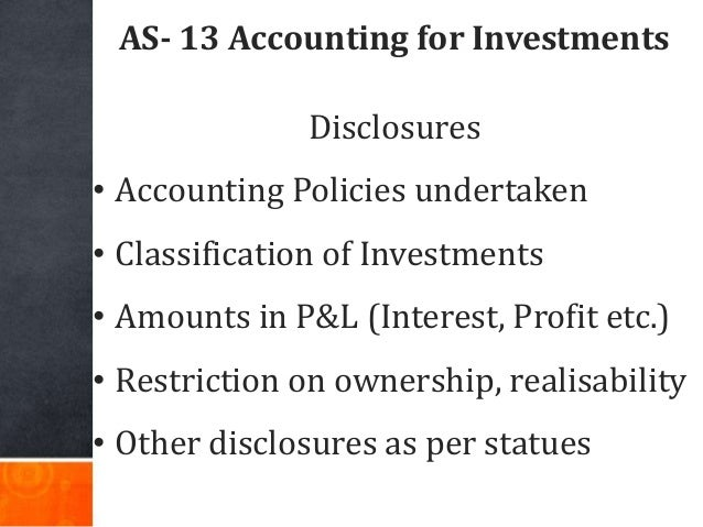 AS- 13 Accounting for Investments Disclosures • Accounting Policies undertaken • Classification of Investments • Amounts i...