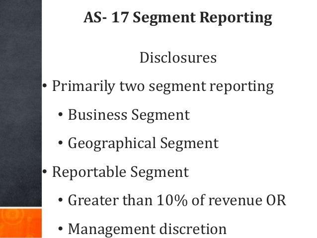 AS- 17 Segment Reporting Disclosures • Primarily two segment reporting • Business Segment • Geographical Segment • Reporta...