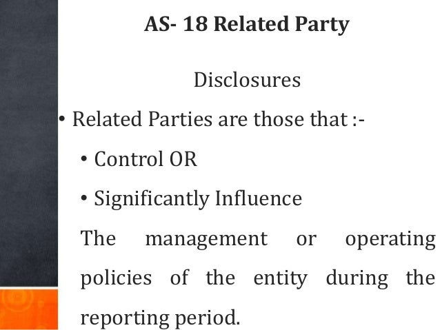 AS- 18 Related Party Disclosures • Related Parties are those that :- • Control OR • Significantly Influence The management...