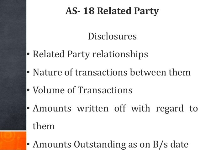 AS- 18 Related Party Disclosures • Related Party relationships • Nature of transactions between them • Volume of Transacti...
