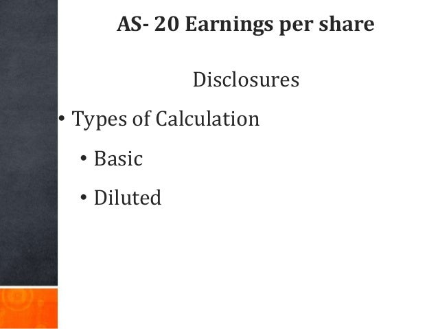 AS- 20 Earnings per share Disclosures • Types of Calculation • Basic • Diluted