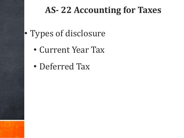 AS- 22 Accounting for Taxes • Types of disclosure • Current Year Tax • Deferred Tax