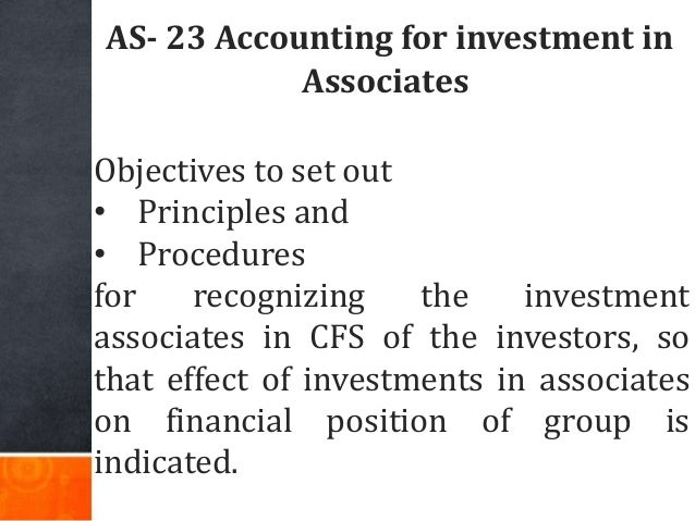 AS- 23 Accounting for investment in Associates Objectives to set out • Principles and • Procedures for recognizing the inv...