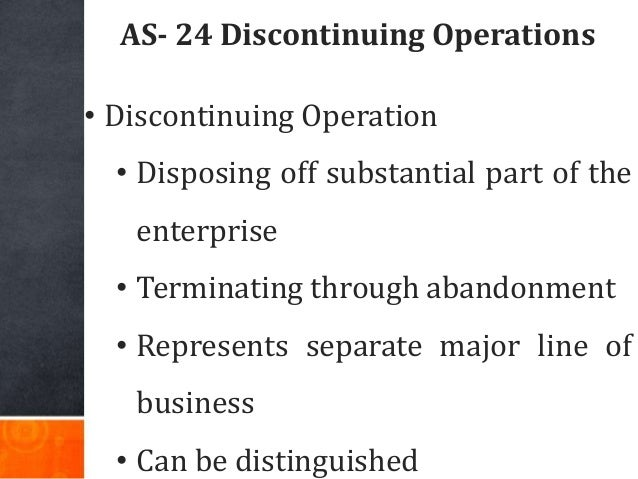 AS- 24 Discontinuing Operations • Discontinuing Operation • Disposing off substantial part of the enterprise • Terminating...