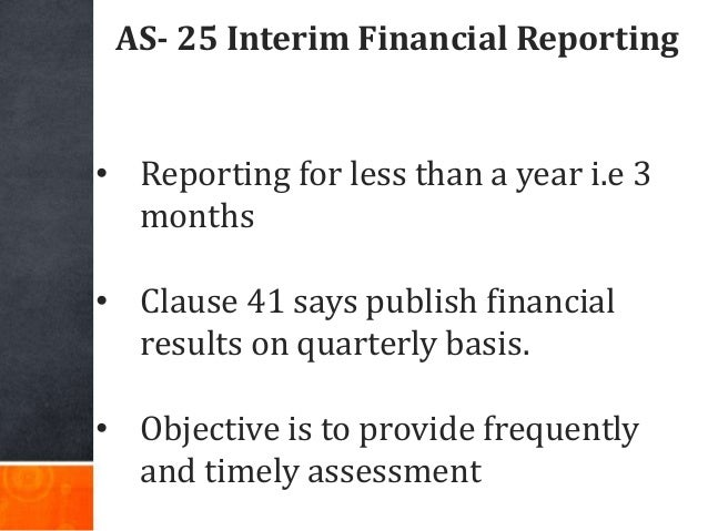 AS- 25 Interim Financial Reporting • Reporting for less than a year i.e 3 months • Clause 41 says publish financial result...
