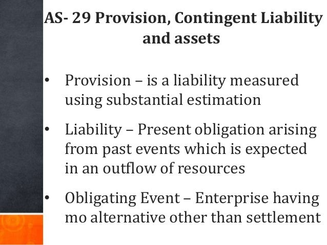 AS- 29 Provision, Contingent Liability and assets • Provision – is a liability measured using substantial estimation • Lia...